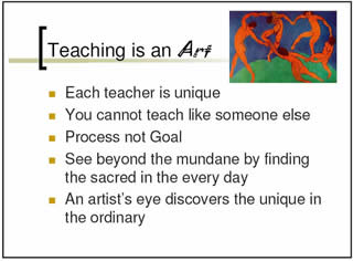 Teaching is an art: *Each teacher is unique; *You cannot teach like someone else; *Process not Goal; *See beyond the mundane by finding the sacred in the every day; *An artist's eye discovers the unique in the ordinary