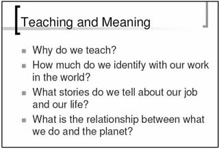 Teaching and Meaning: *Why do we teach?; *How much do we indentify with our work in the world?; *What stories do we tell about our jobs and our life?; *What is the relationship between what we do and the planet?